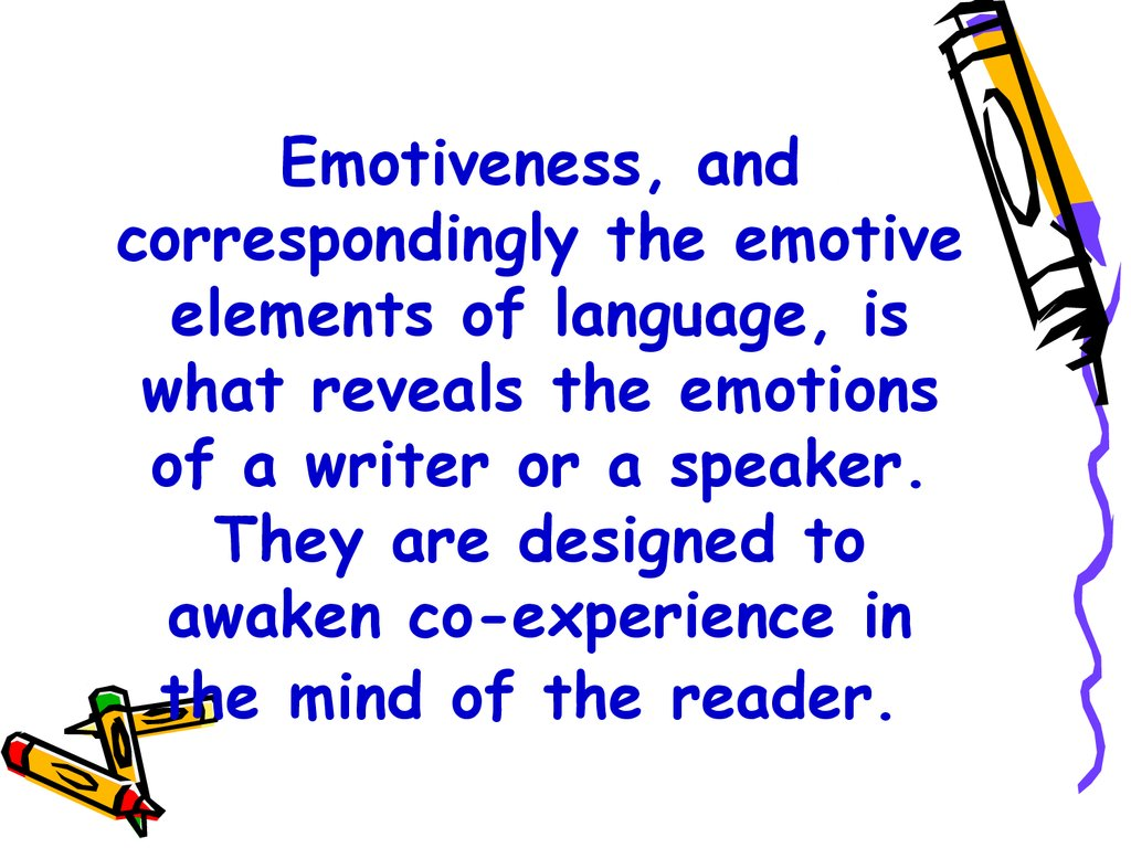 Emotiveness, and correspondingly the emotive elements of language, is what reveals the emotions of a writer or a speaker. They are designed to awaken co-experience in the mind of the reader.