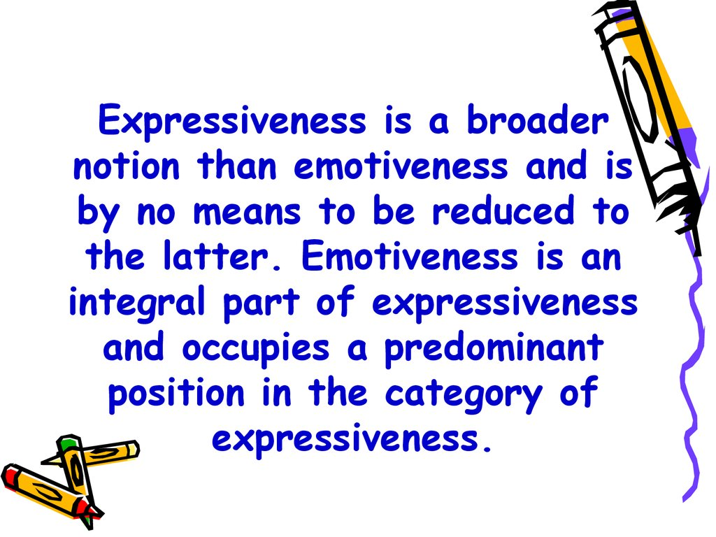 Expressiveness is a broader notion than emotiveness and is by no means to be reduced to the latter. Emotiveness is an integral part of expressiveness and occupies a predominant position in the category of expressiveness.