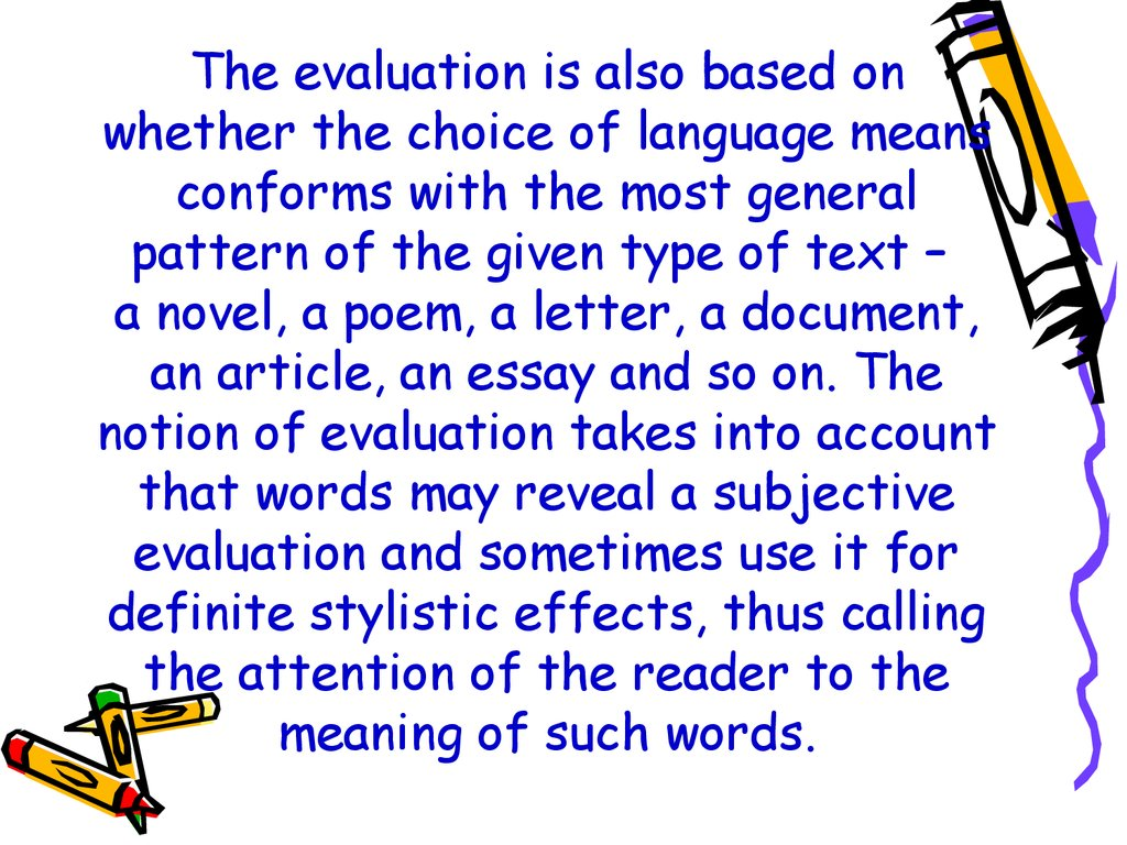 The evaluation is also based on whether the choice of language means conforms with the most general pattern of the given type of text – a novel, a poem, a letter, a document, an article, an essay and so on. The notion of evaluation takes into account th