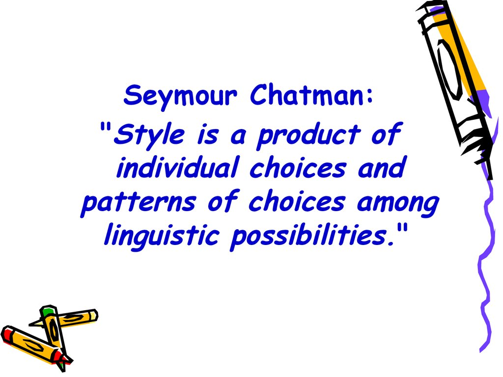 "Seymour Chatman: ""Style is a product of individual choices and patterns of choices among linguistic possibilities."""