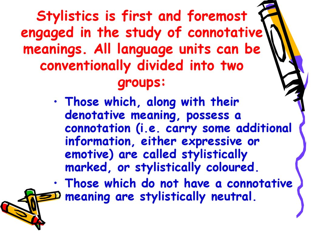 Stylistics is first and foremost engaged in the study of connotative meanings. All language units can be conventionally divided into two groups: