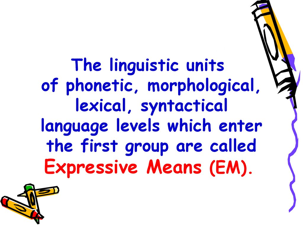 The linguistic units of phonetic, morphological, lexical, syntactical language levels which enter the first group are called Expressive Means (EM).