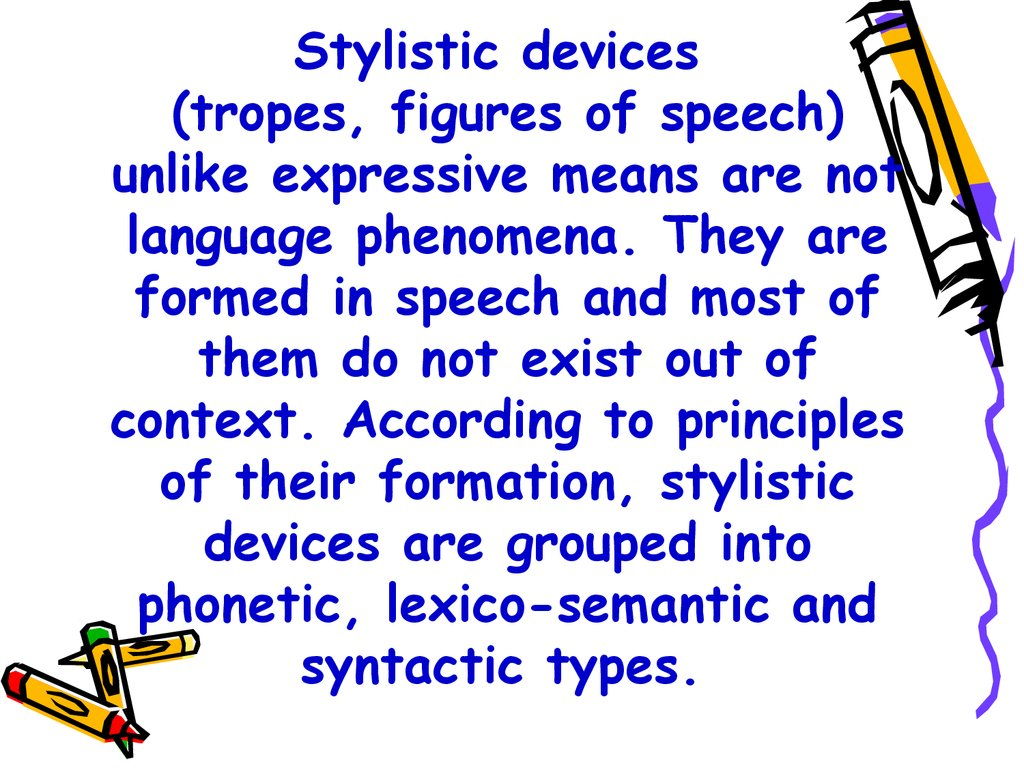 Stylistic devices (tropes, figures of speech) unlike expressive means are not language phenomena. They are formed in speech and most of them do not exist out of context. According to principles of their formation, stylistic devices are grouped into phonet