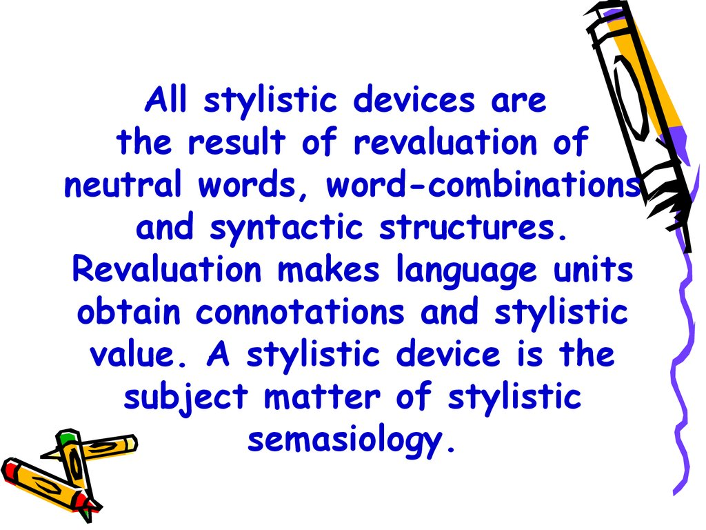All stylistic devices are the result of revaluation of neutral words, word-combinations and syntactic structures. Revaluation makes language units obtain connotations and stylistic value. A stylistic device is the subject matter of stylistic semasiology.