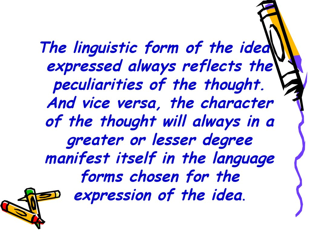 The linguistic form of the idea expressed always reflects the peculiarities of the thought. And vice versa, the character of the thought will always in a greater or lesser degree manifest itself in the language forms chosen for the expression of the idea.