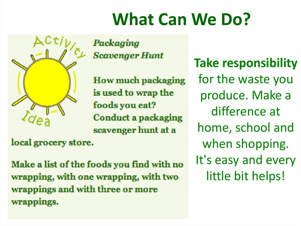 Take responsibility for the waste you produce. Make a difference at home, school and when shopping. It's easy and every little bit helps!