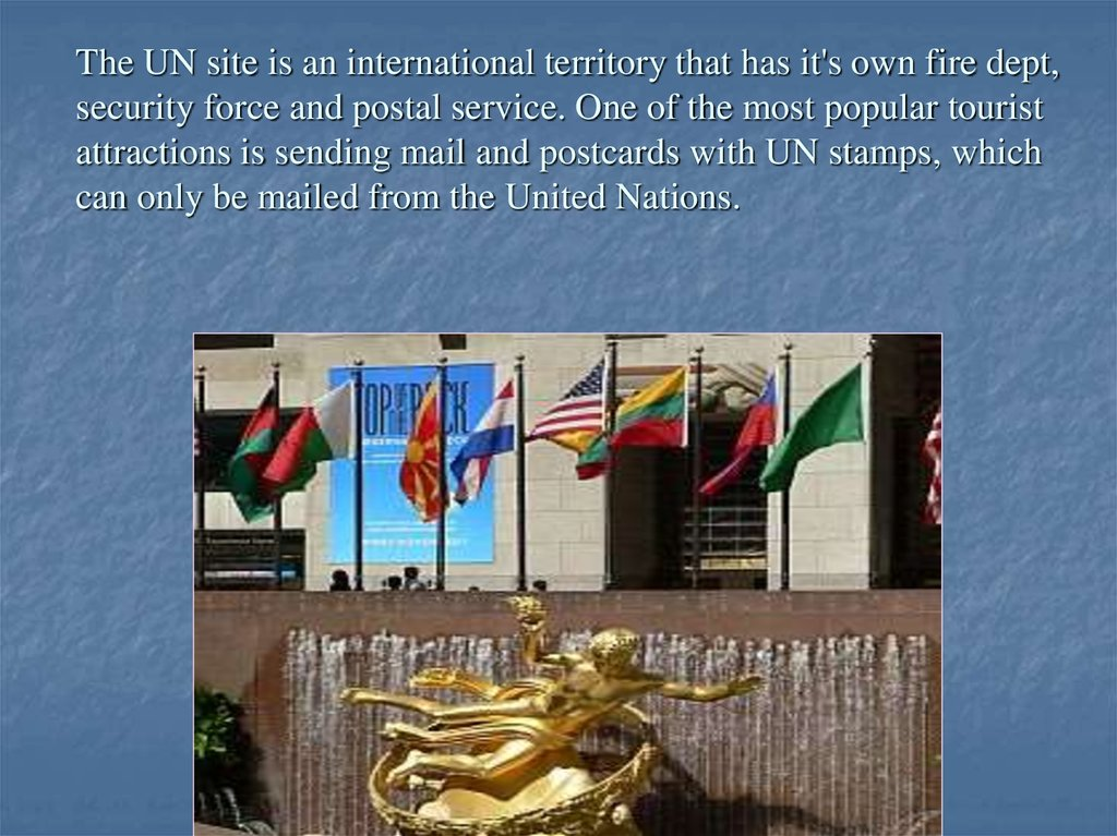 The UN site is an international territory that has it's own fire dept, security force and postal service. One of the most popular tourist attractions is sending mail and postcards with UN stamps, which can only be mailed from the United Nations.