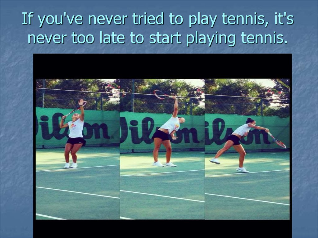If you've never tried to play tennis, it's never too late to start playing tennis.