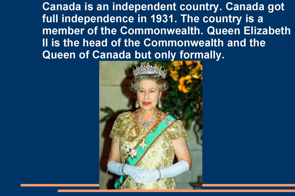 Canada is an independent country. Canada got full independence in 1931. The country is a member of the Commonwealth. Queen