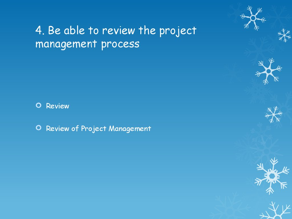 4. Be able to review the project management process