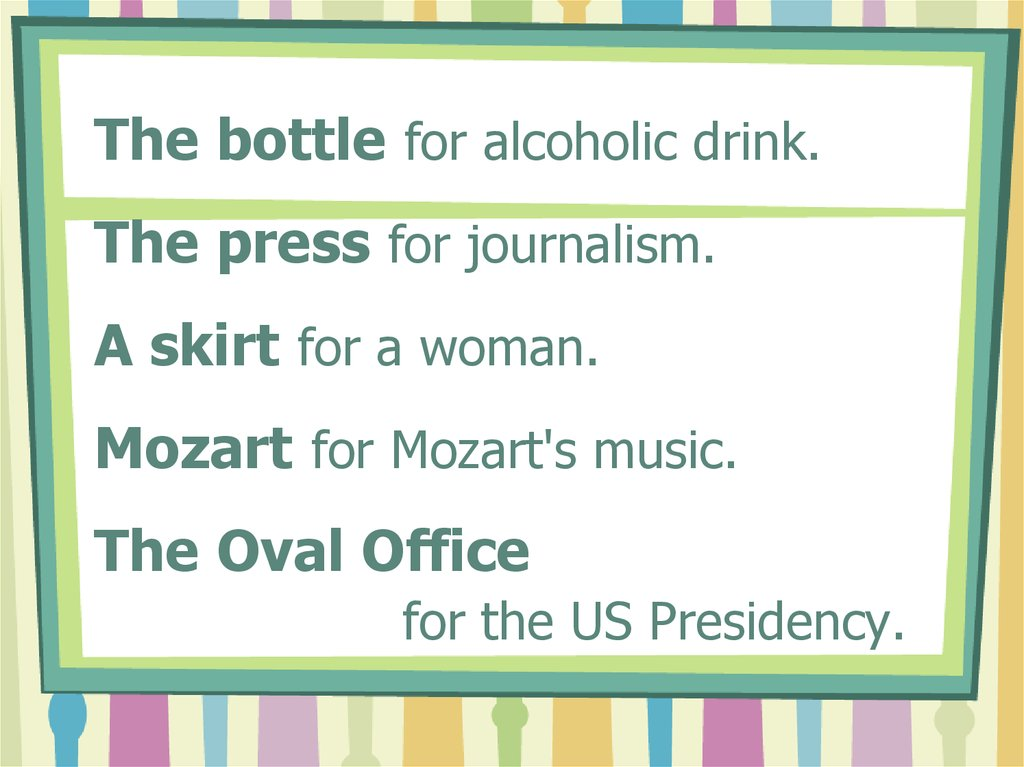 The bottle for alcoholic drink. The press for journalism. A skirt for a woman. Mozart for Mozart's music. The Oval Office for the US Presidency.