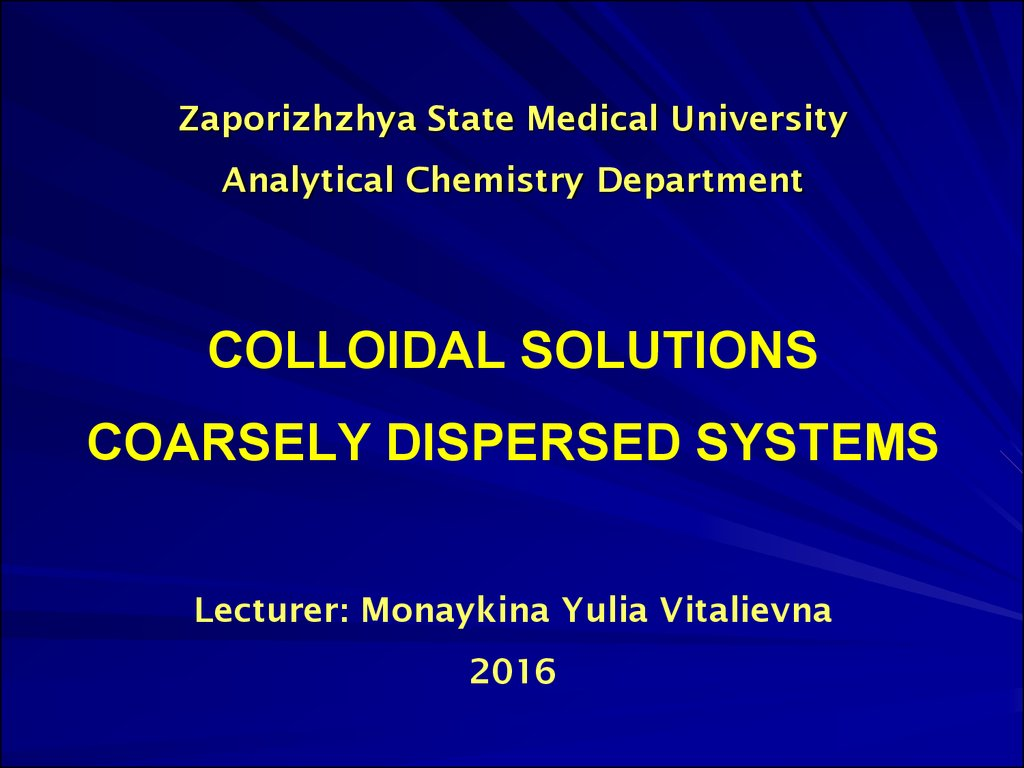 Zaporizhzhya State Medical University Analytical Chemistry Department COLLOIDAL SOLUTIONS COARSELY DISPERSED SYSTEMS Lecturer: Monaykina Yulia Vitalievna 2016