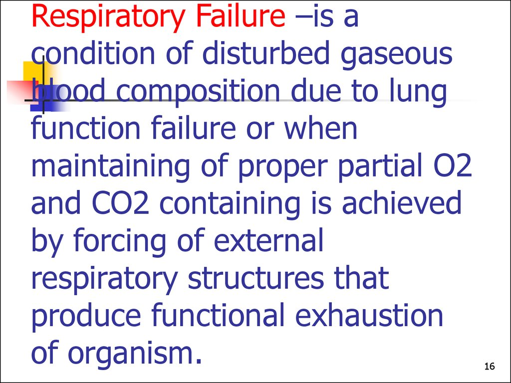 Respiratory Failure –is a condition of disturbed gaseous blood composition due to lung function failure or when maintaining of proper partial O2 and CO2 containing is achieved by forcing of external respiratory structures that produce functional exhaust
