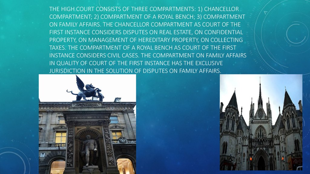 The high court consists of three compartments: 1) chancellor compartment; 2) compartment of a royal bench; 3) compartment on family affairs. The chancellor compartment as court of the first instance considers disputes on real estate, on confidential prope
