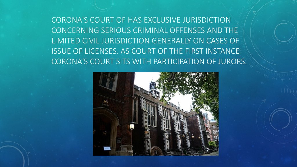 Corona's court of has exclusive jurisdiction concerning serious criminal offenses and the limited civil jurisdiction generally on cases of issue of licenses. As court of the first instance Corona's Court sits with participation of jurors.
