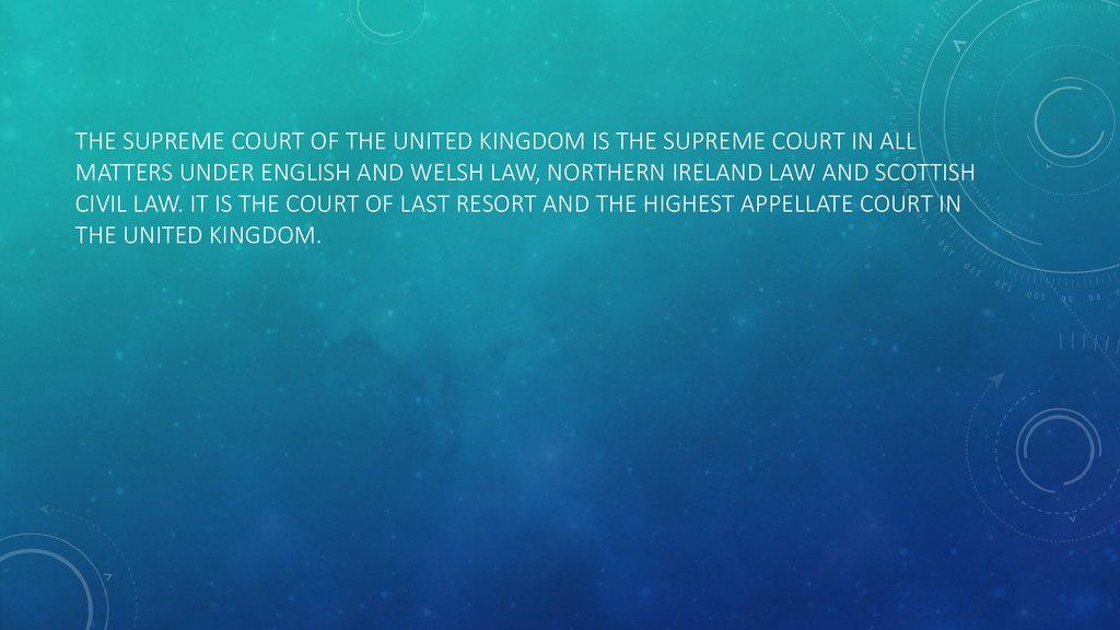 The Supreme Court of the United Kingdom is the supreme court in all matters under English and Welsh law, Northern Ireland law and Scottish civil law. It is the court of last resort and the highest appellate court in the United Kingdom.