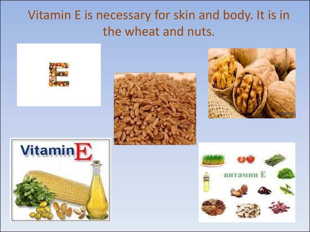 Vitamin E is necessary for skin and body. It is in the wheat and nuts.