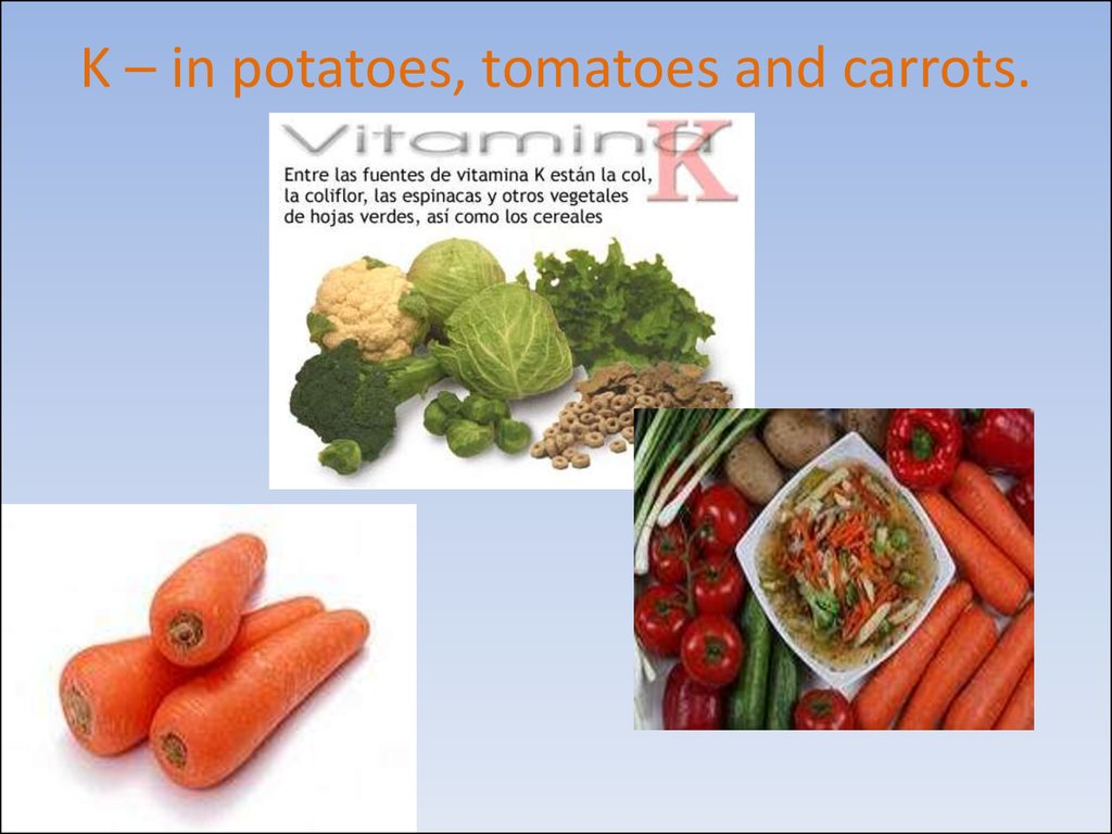 K – in potatoes, tomatoes and carrots.
