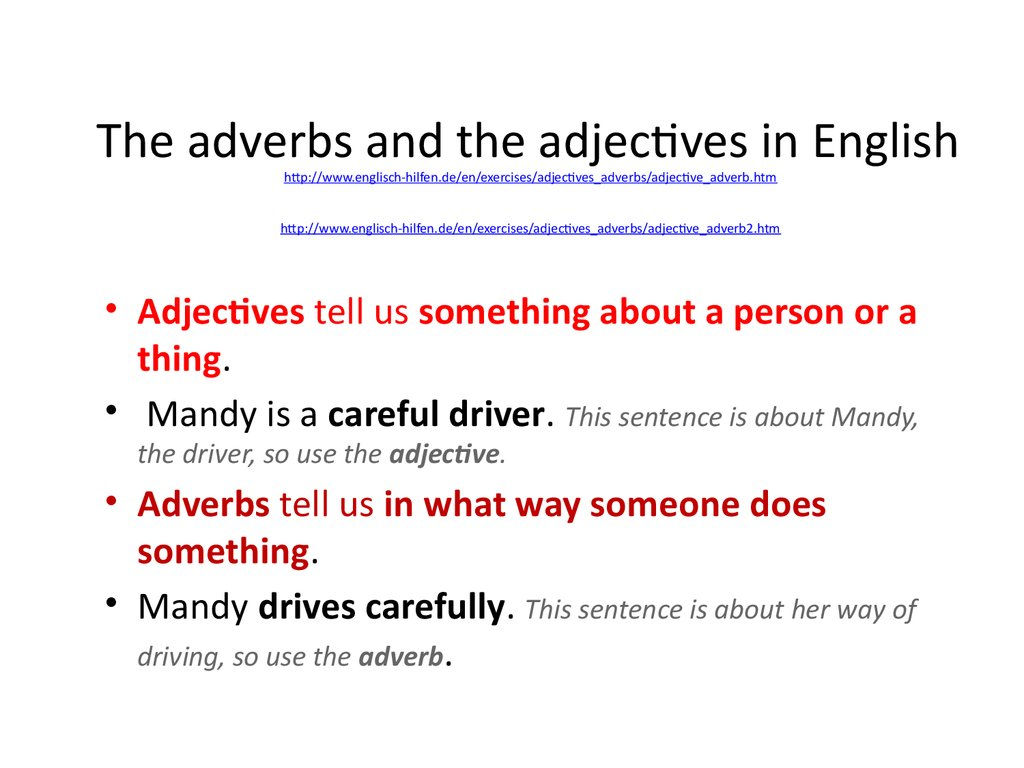 The adverbs and the adjectives in English http://www.englisch-hilfen.de/en/exercises/adjectives_adverbs/adjective_adverb.htm http://www.englisch-hilfen.de/en/exercises/adjectives_adverbs/adjective_adverb2.htm