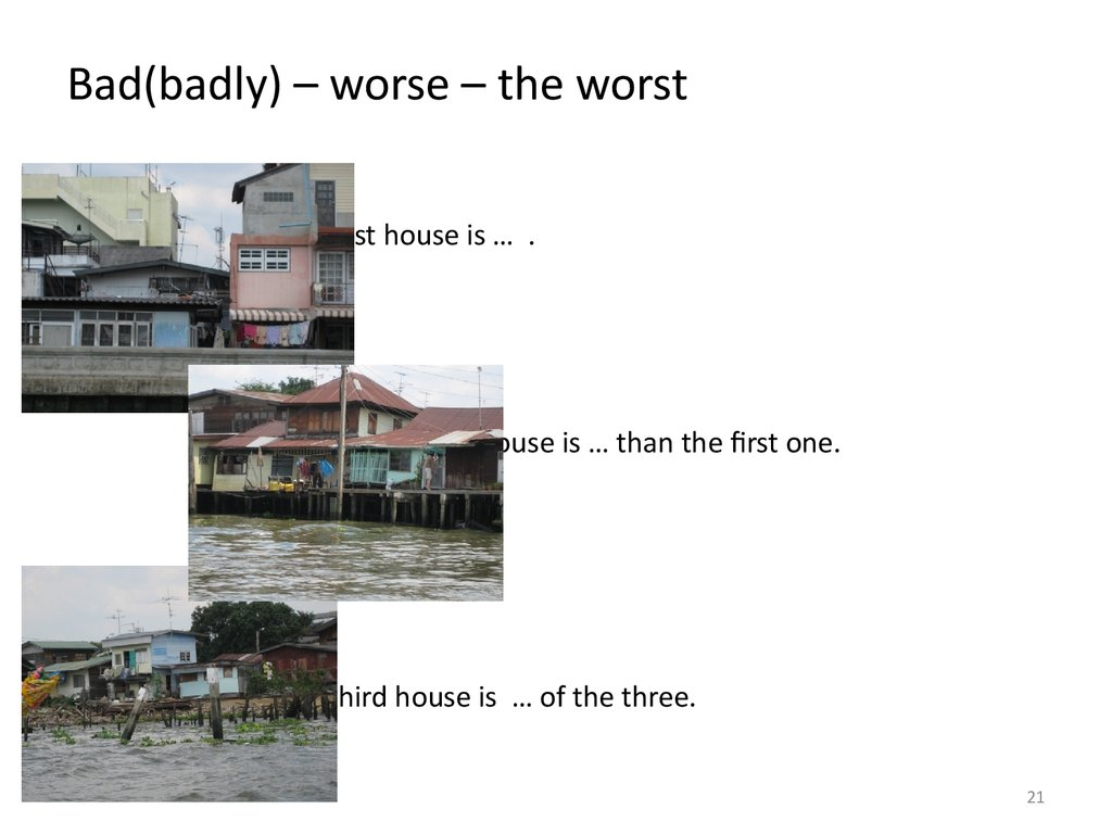 Bad(badly) – worse – the worst