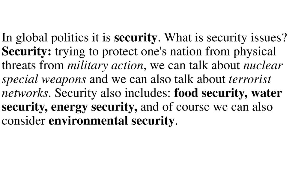 In global politics it is security. What is security issues? Security: trying to protect one's nation from physical threats from military action, we can talk about nuclear special weapons and we can also talk about terrorist networks. Security also include