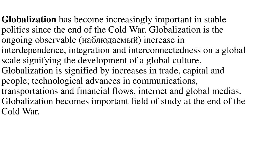 Globalization has become increasingly important in stable politics since the end of the Cold War. Globalization is the ongoing observable (наблюдаемый) increase in interdependence, integration and interconnectedness on a global scale signifying