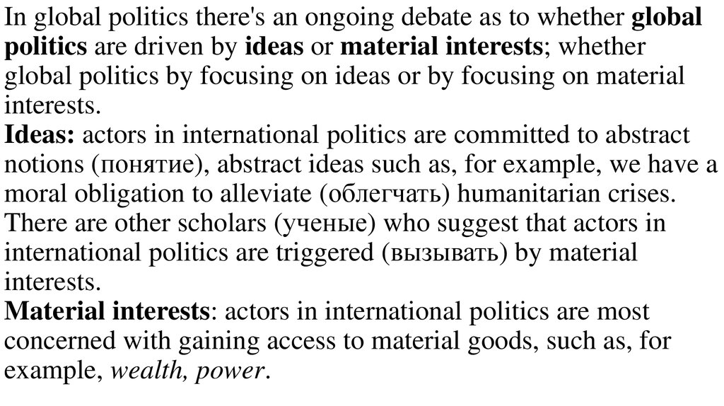 In global politics there's an ongoing debate as to whether global politics are driven by ideas or material interests; whether global politics by focusing on ideas or by focusing on material interests. Ideas: actors in international politics are committed
