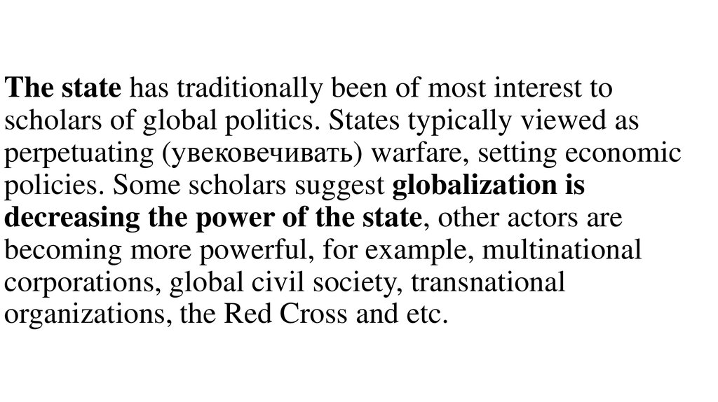 The state has traditionally been of most interest to scholars of global politics. States typically viewed as perpetuating (увековечивать) warfare, setting economic policies. Some scholars suggest globalization is decreasing the power of the s