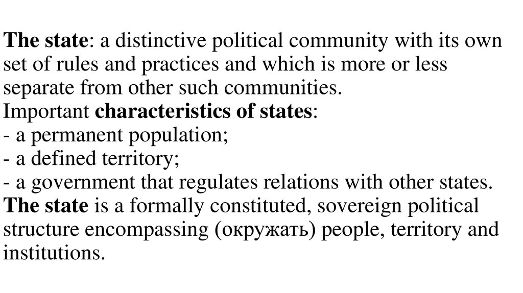 The state: a distinctive political community with its own set of rules and practices and which is more or less separate from other such communities. Important characteristics of states: - a permanent population; - a defined territory; - a government that