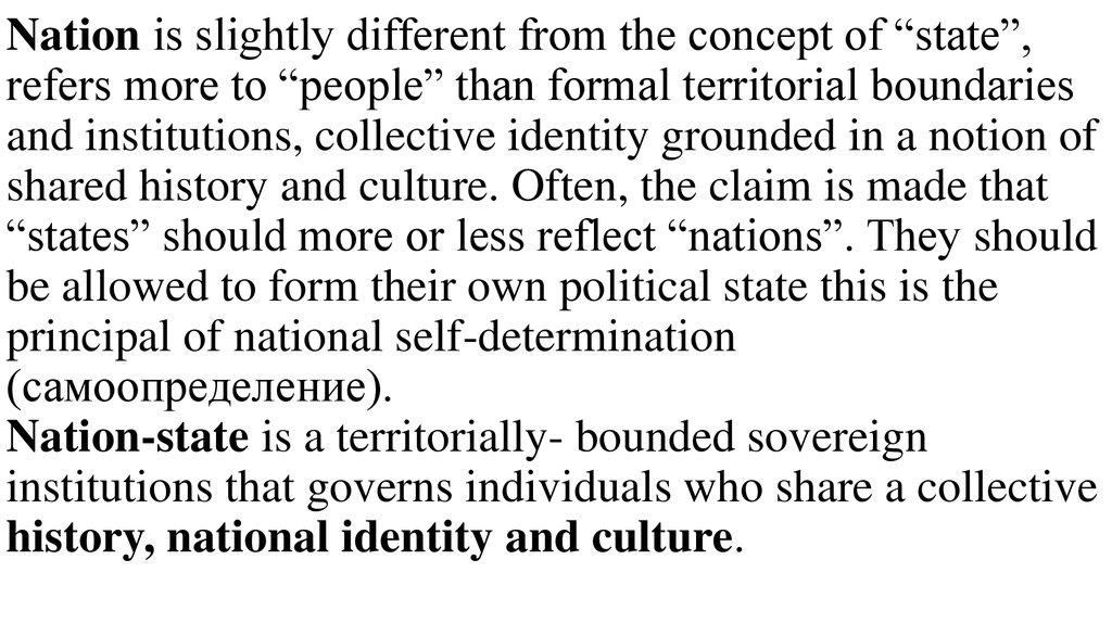 "Nation is slightly different from the concept of ""state"", refers more to ""people"" than formal territorial boundaries and institutions, collective identity grounded in a notion of shared history and culture. Often, the claim is made that ""states"