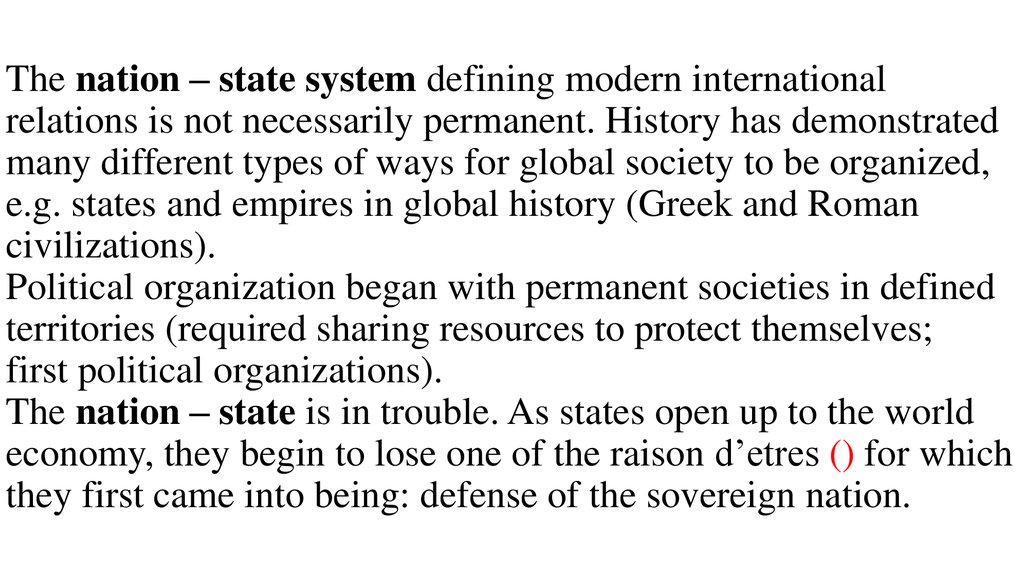 The nation – state system defining modern international relations is not necessarily permanent. History has demonstrated many different types of ways for global society to be organized, e.g. states and empires in global history (Greek and Roman civiliza