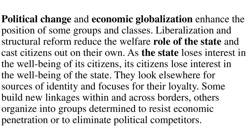 Political change and economic globalization enhance the position of some groups and classes. Liberalization and structural reform reduce the welfare role of the state and cast citizens out on their own. As the state loses interest in the well-being of its