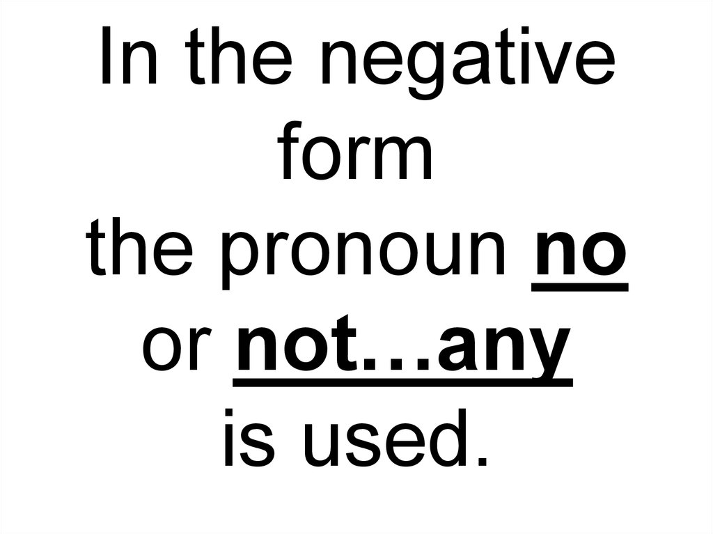 In the negative form the pronoun no or not…any is used.