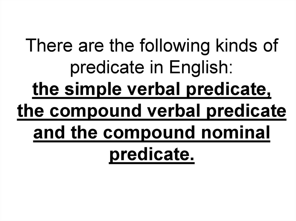 There are the following kinds of predicate in English: the simple verbal predicate, the compound verbal predicate and the compound nominal predicate.