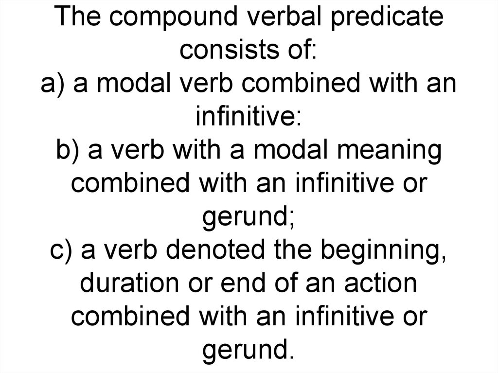 The compound verbal predicate consists of: a) a modal verb combined with an infinitive: b) a verb with a modal meaning combined with an infinitive or gerund; c) a verb denoted the beginning, duration or end of an action combined with an infinitive or geru