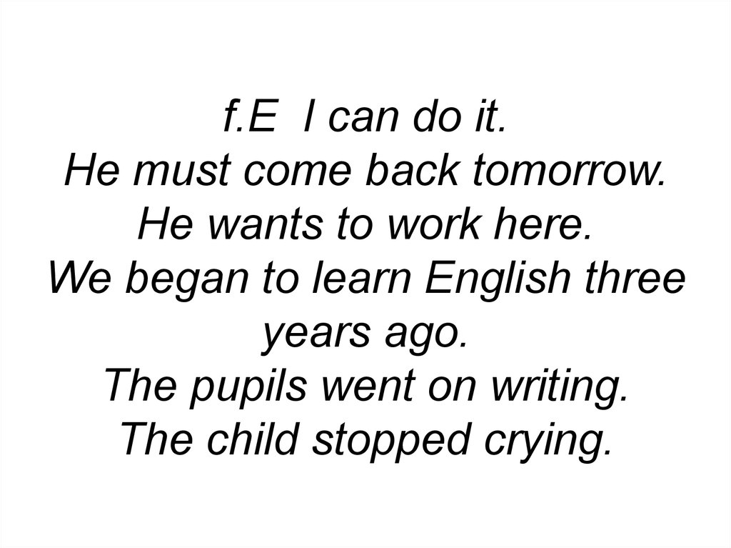 f.E I can do it. He must come back tomorrow. He wants to work here. We began to learn English three years ago. The pupils went on writing. The child stopped crying.
