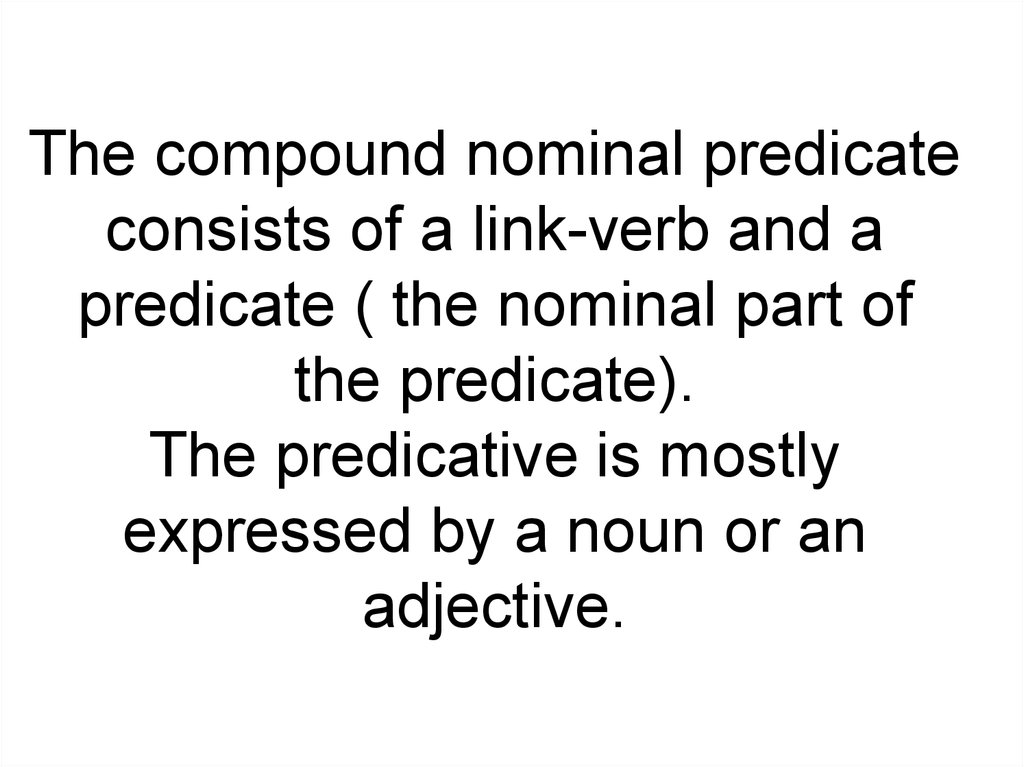 The compound nominal predicate consists of a link-verb and a predicate ( the nominal part of the predicate). The predicative is mostly expressed by a noun or an adjective.
