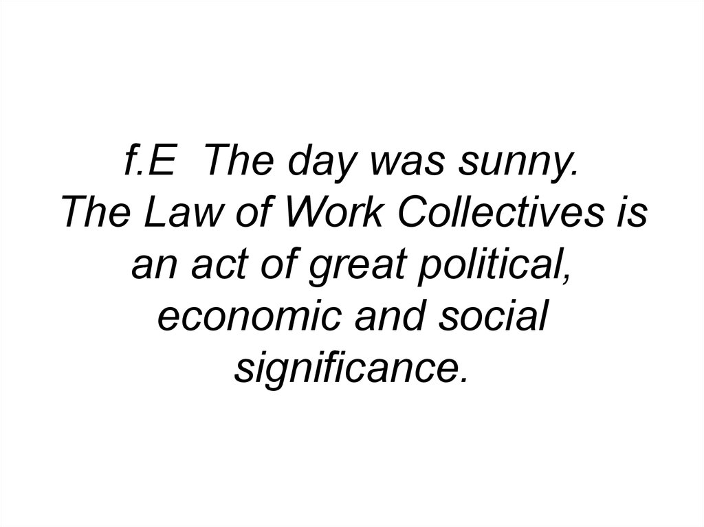 f.E The day was sunny. The Law of Work Collectives is an act of great political, economic and social significance.