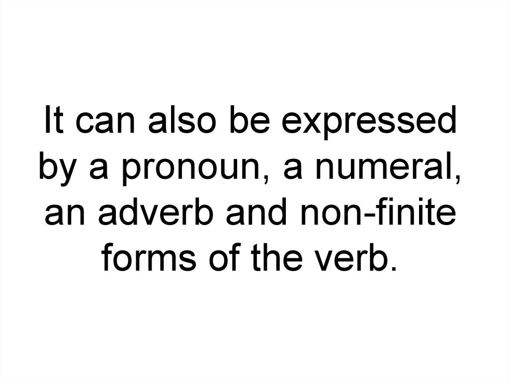 It can also be expressed by a pronoun, a numeral, an adverb and non-finite forms of the verb.