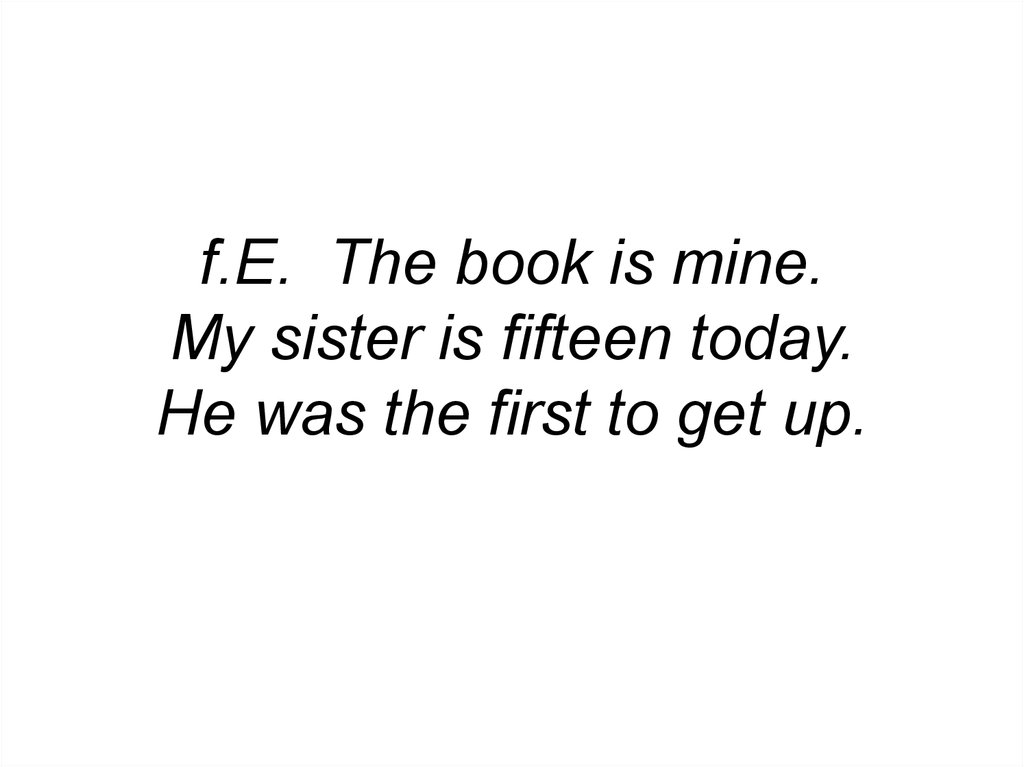 f.E. The book is mine. My sister is fifteen today. He was the first to get up.