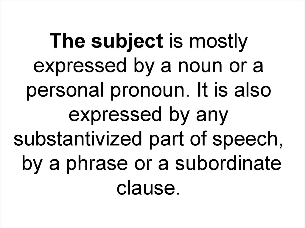 The subject is mostly expressed by a noun or a personal pronoun. It is also expressed by any substantivized part of speech, by a phrase or a subordinate clause.