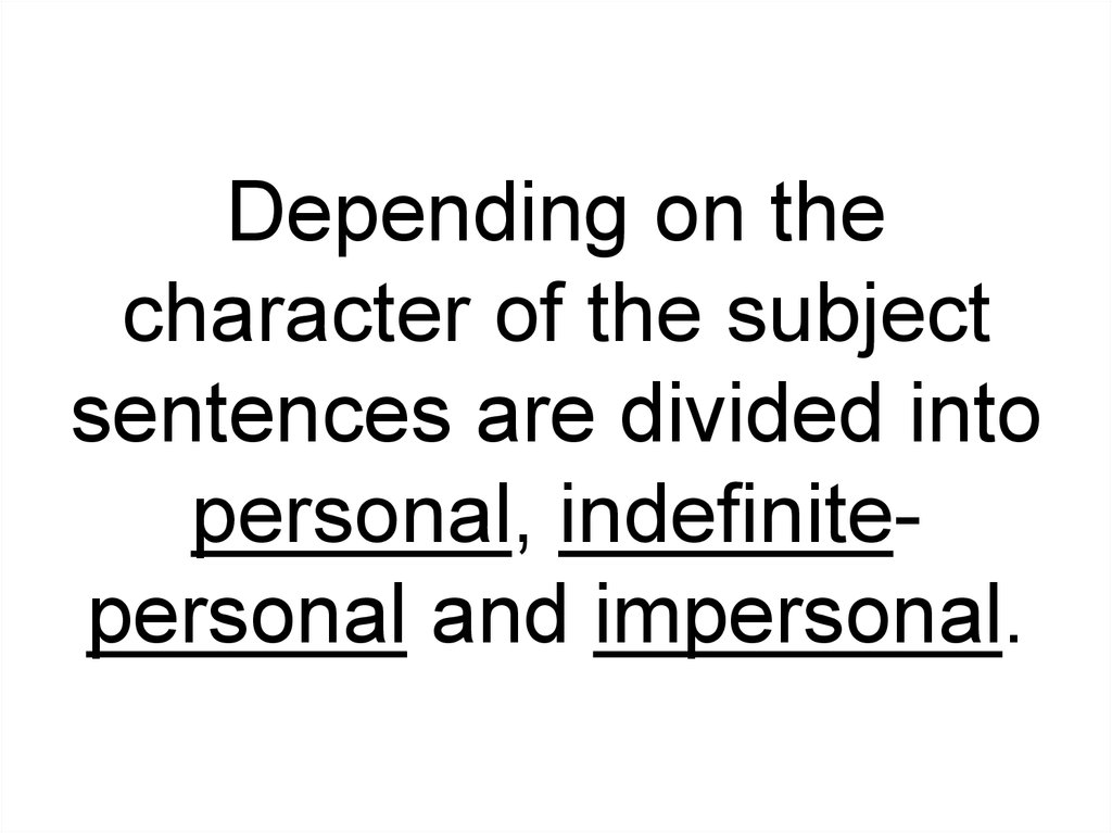 Depending on the character of the subject sentences are divided into personal, indefinite-personal and impersonal.