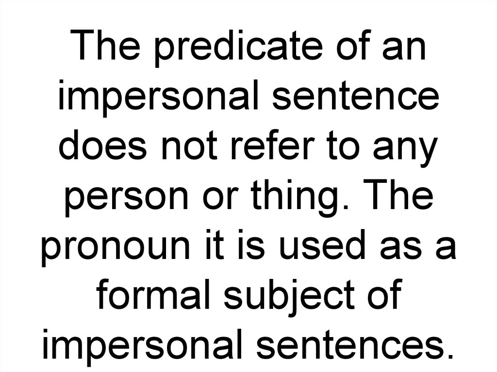 The predicate of an impersonal sentence does not refer to any person or thing. The pronoun it is used as a formal subject of impersonal sentences.