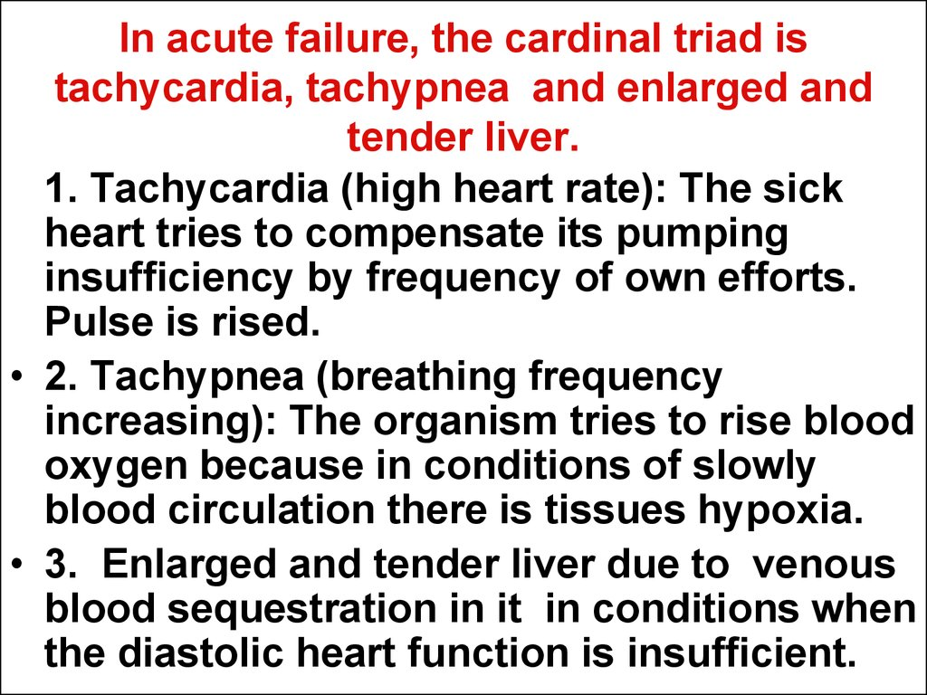In acute failure, the cardinal triad is tachycardia, tachypnea and enlarged and tender liver.