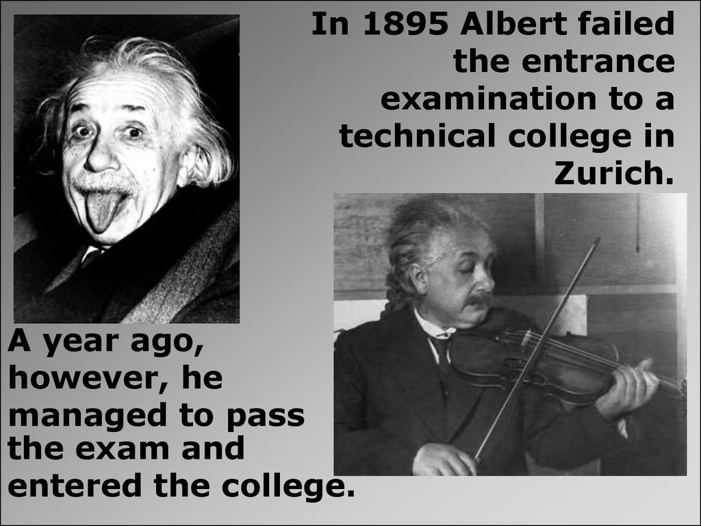 In 1895 Albert failed the entrance examination to a technical college in Zurich.