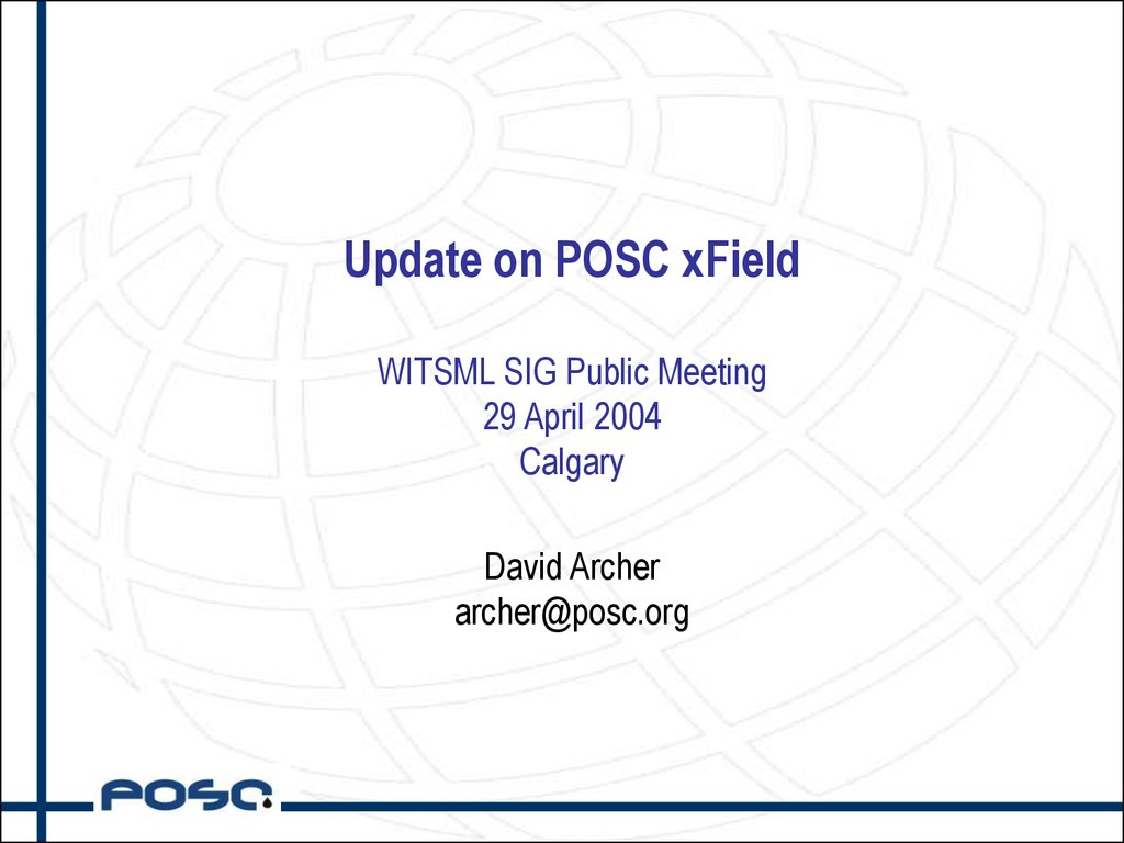 Update on POSC xField WITSML SIG Public Meeting 29 April 2004 Calgary David Archer archer@posc.org