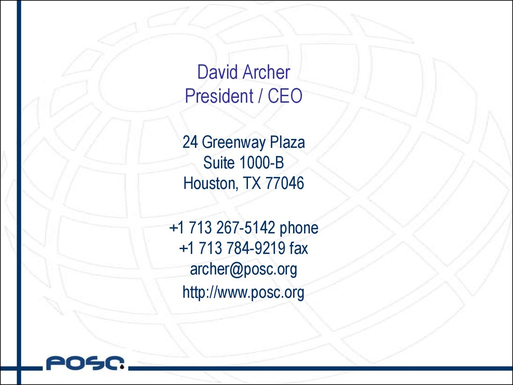 David Archer President / CEO 24 Greenway Plaza Suite 1000-B Houston, TX 77046 +1 713 267-5142 phone +1 713 784-9219 fax archer@posc.org http://www.posc.org