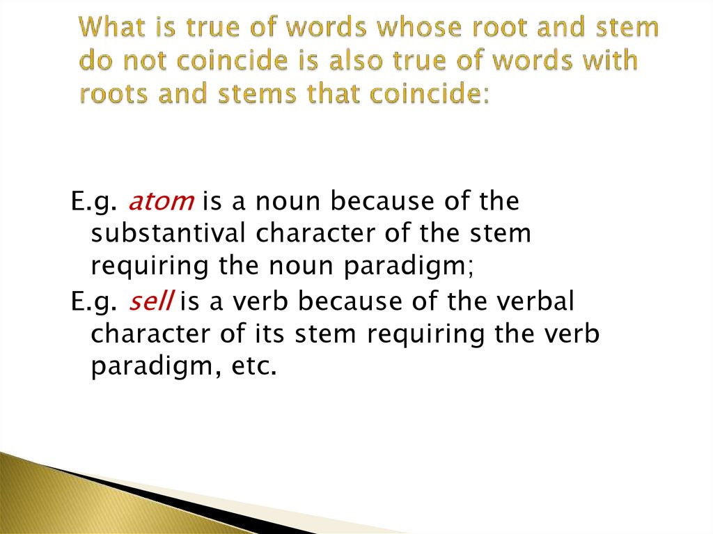 What is true of words whose root and stem do not coincide is also true of words with roots and stems that coincide: