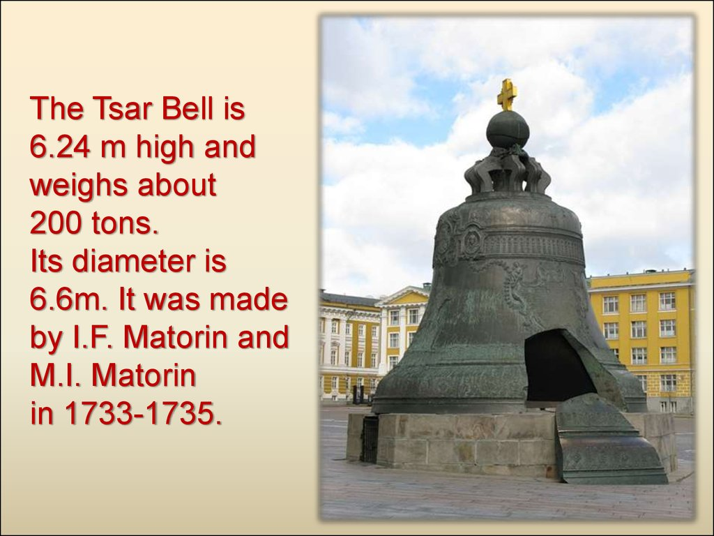 The Tsar Bell is 6.24 m high and weighs about 200 tons. Its diameter is 6.6m. It was made by I.F. Matorin and M.I. Matorin in 1733-1735.
