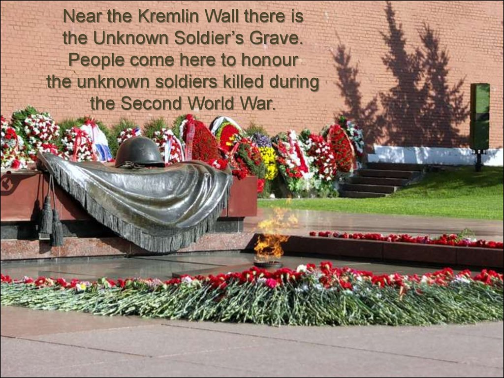 Near the Kremlin Wall there is the Unknown Soldier's Grave. People come here to honour the unknown soldiers killed during the Second World War.